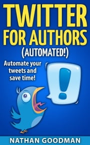 Productivity for Writers: Twitter for Authors (AUTOMATED!) - Make Money Writing, Save Time, Get Followers (Twitter, Social Media) ebook by Nathan Goodman
