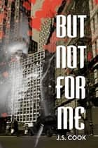 But Not For Me ebook by J.S. Cook