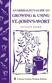 An Herbalist's Guide to Growing & Using St.-John's-Wort - Storey Country Wisdom Bulletin A-230 eBook by Kathleen Brown