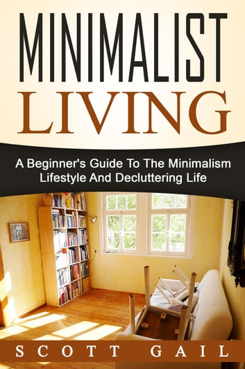 Minimalist Living: A Beginner's Guide To The Minimalism Lifestyle And Decluttering Life ebook by Scott Gail