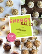 Energy Balls - Improve Your Physical Performance, Mental Focus, Sleep, Mood, and More! ebook by Christal Sczebel