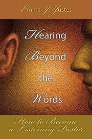 Hearing Beyond the Words - How to Become a Listening Pastor ebook by Emma J. Justes