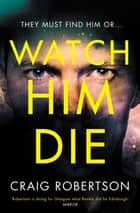Watch Him Die - 'Truly difficult to put down' ebook by Craig Robertson