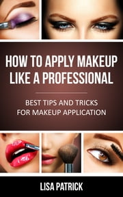 How To Apply Makeup Like A Professional - Best Tips And Tricks For Makeup Application ebook by Lisa Patrick