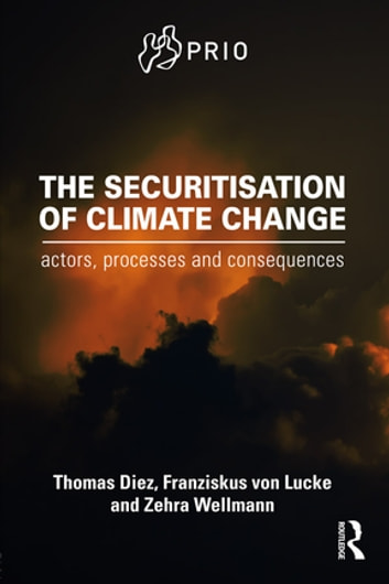 The Securitisation of Climate Change - Actors, Processes and Consequences ebook by Thomas Diez,Franziskus von Lucke,Zehra Wellmann