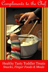 Healthy Tasty Toddler Treats: Snacks, Finger Foods & Meals ebook by Compliments to the Chef