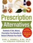 Prescription Alternatives:Hundreds of Safe, Natural, Prescription-Free Remedies to Restore and Maintain Your Health, Fourth Edition ebook by Earl Mindell, Virginia Hopkins