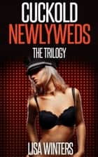 Cuckold Newlyweds The Trilogy (Interracial Cuckolding Erotica) ebook by Lisa Winters