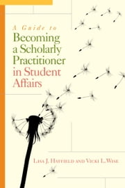 A Guide to Becoming a Scholarly Practitioner in Student Affairs ebook by Lisa J. Hatfield,Vicki L. Wise,Kevin Kruger