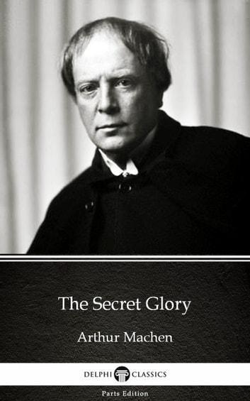 The Secret Glory by Arthur Machen - Delphi Classics (Illustrated) ebook by Arthur Machen