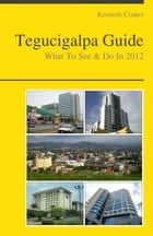 Tegucigalpa, Honduras Travel Guide - What To See & Do ebook by Kenneth Coates