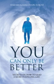 You Can Only Be Better - Secrets on how to leading a more fulfilling life. ebook by Syed Muhammad Abu Bakar