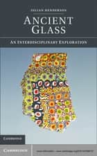 Ancient Glass - An Interdisciplinary Exploration ebook by Julian Henderson