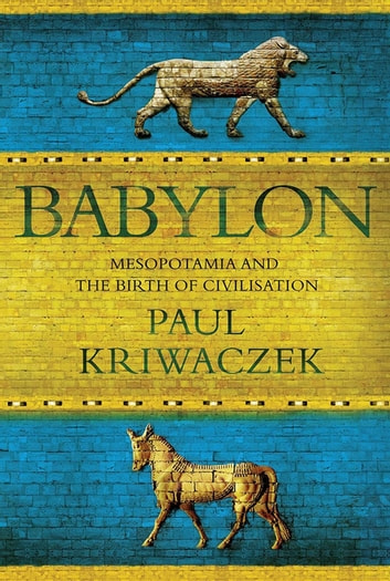 Babylon - Mesopotamia and the Birth of Civilization ebook by Paul Kriwaczek