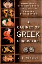 A Cabinet of Greek Curiosities - Strange Tales and Surprising Facts from the Cradle of Western Civilization ebook by J. C. McKeown