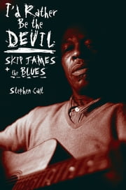 I'd Rather Be the Devil - Skip James and the Blues ebook by Stephen Calt