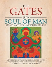 THE GATES OF THE SOUL OF MAN - METAPHYSICAL TABLETS, ALCHEMICAL POETRY, AND TRANSCENDENTAL-ESOTERIC ART IMAGES FOR THE COMING OF THE SIXTH RACE OF MAN ebook by ANNATHAA THEEA; JOTTHAA ENNEUS