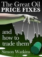 The Great Oil Price Fixes and how to trade them ebook by Simon Watkins