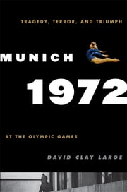 Munich 1972 - Tragedy, Terror, and Triumph at the Olympic Games ebook by David Clay Large