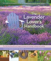 The Lavender Lover's Handbook - The 100 Most Beautiful and Fragrant Varieties for Growing, Crafting, and Cookin ebook by Sarah Berringer Bader