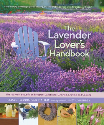 The Lavender Lover's Handbook - The 100 Most Beautiful and Fragrant Varieties for Growing, Crafting, and Cooking ebook by Sarah Berringer Bader