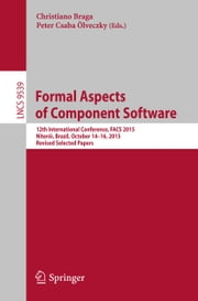Formal Aspects of Component Software - 12th International Conference, FACS 2015, Niterói, Brazil, October 14-16, 2015, Revised Selected Papers ebook by