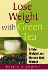 Lose Weight with Green Tea:A Safe Weight-Loss Method That Works ebook by Patricia Rouner