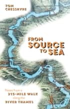 From Source to Sea - Notes from a 215-Mile Walk Along the River Thames ebook by Tom Chesshyre