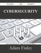 Cybersecurity 119 Success Secrets - 119 Most Asked Questions On Cybersecurity - What You Need To Know ebook by Adam Finley