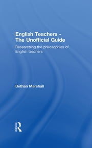 English Teachers - The Unofficial Guide - Researching the Philosophies of English Teachers ebook by Bethan Marshall