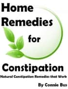 Home Remedies for Constipation: Natural Constipation Remedies that Work ebook by