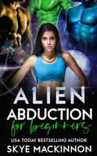 Alien Abduction for Beginners ebook by Skye MacKinnon
