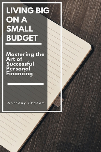 Living Big on a Small Budget - Mastering the Art of Successful Personal Financing ebook by Anthony Ekanem