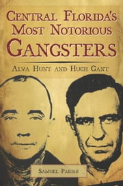 Central Florida's Most Notorious Gangsters - Alva Hunt and Hugh Gant ebook by Samuel Parish