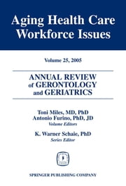 Annual Review of Gerontology and Geriatrics, Volume 25, 2005 - Aging Healthcare Workforce Issues ebook by Toni Miles, MD, PhD,...