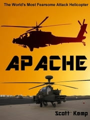 Apache: The Worlds Most Fearsome Attack Helicopter ebook by Scott Kemp
