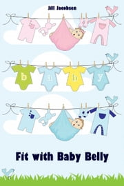 Fit with Baby Belly - All about pregnancy, birth, breastfeeding, hospital bag, baby equipment and baby sleep! (Pregnancy guide for expectant parents) ebook by Jill Jacobsen