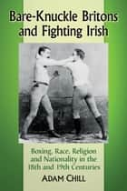 Bare-Knuckle Britons and Fighting Irish - Boxing, Race, Religion and Nationality in the 18th and 19th Centuries ebook by Adam Chill