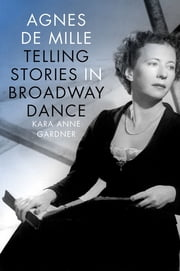 Agnes de Mille - Telling Stories in Broadway Dance ebook by Kara Anne Gardner