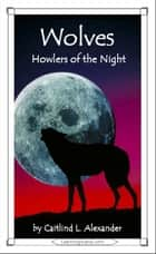 Wolves: Howlers of the Night ebook by Caitlind L. Alexander