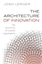 The Architecture of Innovation - The Economics of Creative Organizations ebook by Josh Lerner