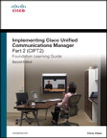 Implementing Cisco Unified Communications Manager, Part 2 (CIPT2) Foundation Learning Guide - (CCNP Voice CIPT2 642-457) ebook by Chris Olsen