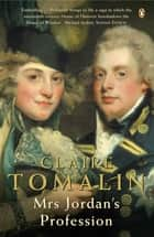 Mrs Jordan's Profession - The Story of a Great Actress and a Future King ebook by Claire Tomalin