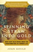 Spinning Straw into Gold - What Fairy Tales Reveal About the Transformations in a Woman's Life ebook by Joan Gould