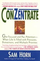 ConZentrate - Get Focused and Pay Attention--When Life Is Filled with Pressures, Distractions, and Multiple Priorities ebook by Sam Horn