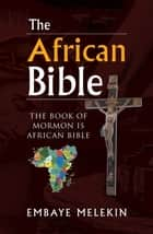 The African Bible - The Book of Mormon Is African Bible eBook by Embaye Melekin