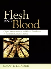 Flesh and Blood - Organ Transplantation and Blood Transfusion in 20th Century America ebook by Susan E. Lederer
