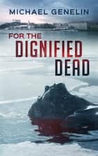 For the Dignified Dead ebook by Michael Genelin