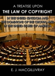 A Treatise Upon the Law of Copyright in the United Kingdom and the Dominions of the Crown, and in the United States of America ebook by E. J. MacGillivray
