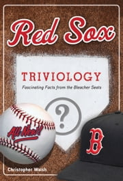 Red Sox Triviology - Fascinating Facts from the Bleacher Seats ebook by Christopher Walsh,Christopher Walsh